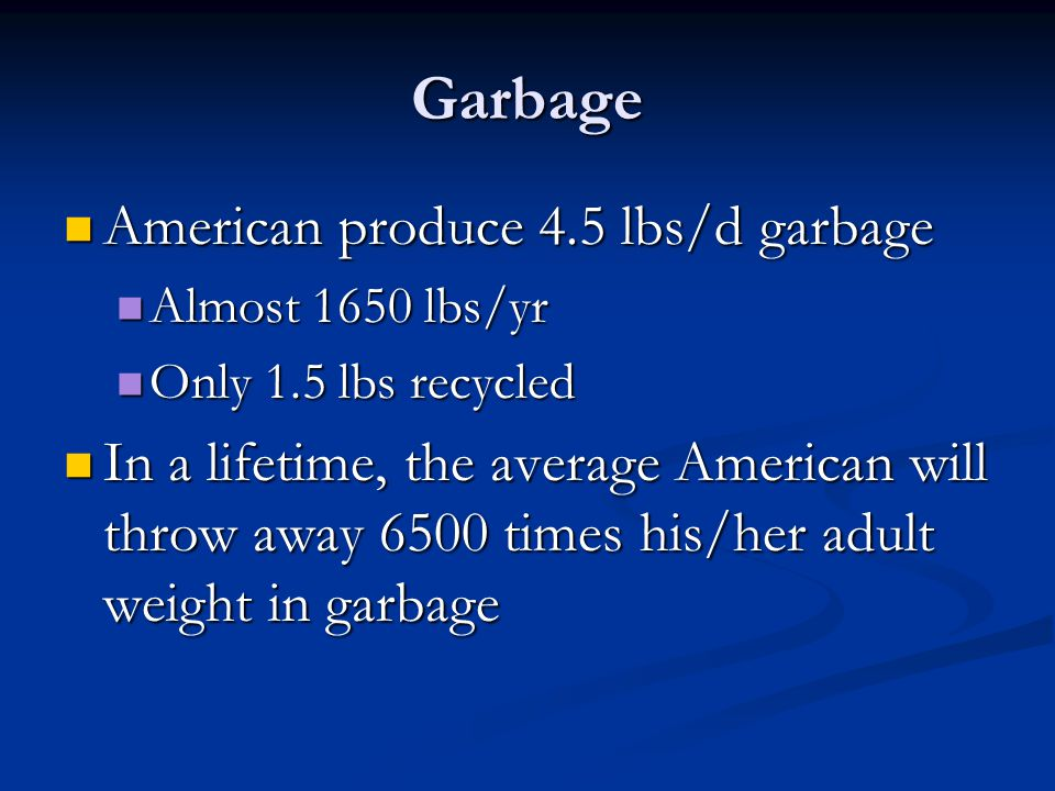 Garbage American produce 4.5 lbs/d garbage American produce 4.5 lbs/d garbage Almost 1650 lbs/yr Almost 1650 lbs/yr Only 1.5 lbs recycled Only 1.5 lbs recycled In a lifetime, the average American will throw away 6500 times his/her adult weight in garbage In a lifetime, the average American will throw away 6500 times his/her adult weight in garbage