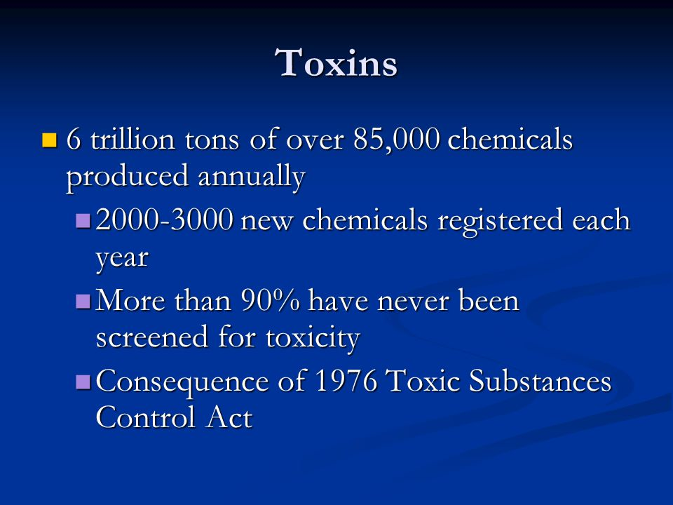 Toxins 6 trillion tons of over 85,000 chemicals produced annually 6 trillion tons of over 85,000 chemicals produced annually 2000-3000 new chemicals registered each year 2000-3000 new chemicals registered each year More than 90% have never been screened for toxicity More than 90% have never been screened for toxicity Consequence of 1976 Toxic Substances Control Act Consequence of 1976 Toxic Substances Control Act