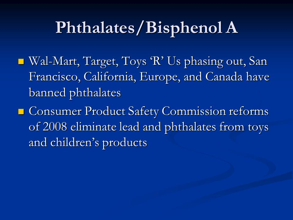 Phthalates/Bisphenol A Wal-Mart, Target, Toys 'R' Us phasing out, San Francisco, California, Europe, and Canada have banned phthalates Wal-Mart, Target, Toys 'R' Us phasing out, San Francisco, California, Europe, and Canada have banned phthalates Consumer Product Safety Commission reforms of 2008 eliminate lead and phthalates from toys and children's products Consumer Product Safety Commission reforms of 2008 eliminate lead and phthalates from toys and children's products
