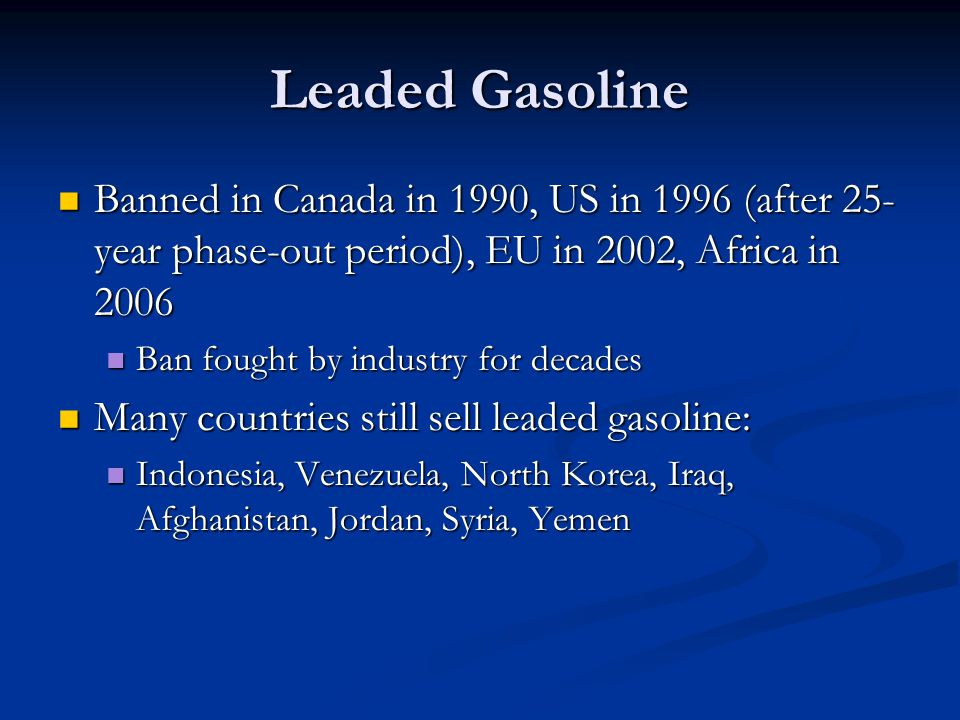 Leaded Gasoline Banned in Canada in 1990, US in 1996 (after 25- year phase-out period), EU in 2002, Africa in 2006 Banned in Canada in 1990, US in 1996 (after 25- year phase-out period), EU in 2002, Africa in 2006 Ban fought by industry for decades Ban fought by industry for decades Many countries still sell leaded gasoline: Many countries still sell leaded gasoline: Indonesia, Venezuela, North Korea, Iraq, Afghanistan, Jordan, Syria, Yemen Indonesia, Venezuela, North Korea, Iraq, Afghanistan, Jordan, Syria, Yemen