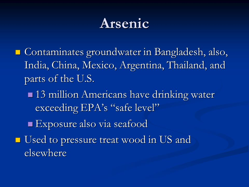 Arsenic Contaminates groundwater in Bangladesh, also, India, China, Mexico, Argentina, Thailand, and parts of the U.S.