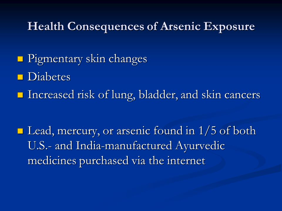 Health Consequences of Arsenic Exposure Pigmentary skin changes Pigmentary skin changes Diabetes Diabetes Increased risk of lung, bladder, and skin cancers Increased risk of lung, bladder, and skin cancers Lead, mercury, or arsenic found in 1/5 of both U.S.- and India-manufactured Ayurvedic medicines purchased via the internet Lead, mercury, or arsenic found in 1/5 of both U.S.- and India-manufactured Ayurvedic medicines purchased via the internet