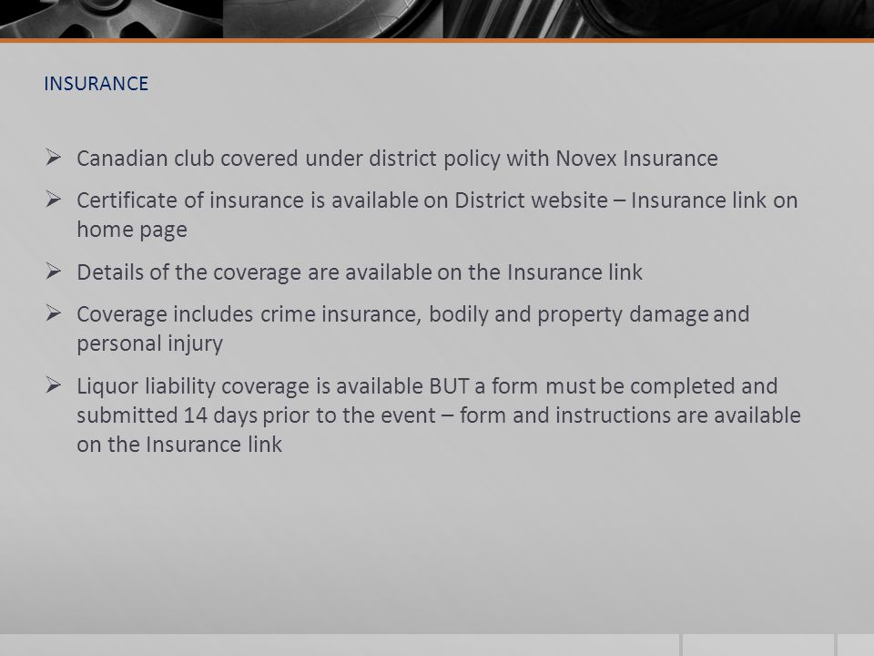 INSURANCE  Canadian club covered under district policy with Novex Insurance  Certificate of insurance is available on District website – Insurance link on home page  Details of the coverage are available on the Insurance link  Coverage includes crime insurance, bodily and property damage and personal injury  Liquor liability coverage is available BUT a form must be completed and submitted 14 days prior to the event – form and instructions are available on the Insurance link