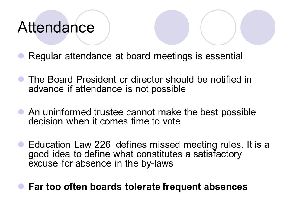 Attendance Regular attendance at board meetings is essential The Board President or director should be notified in advance if attendance is not possible An uninformed trustee cannot make the best possible decision when it comes time to vote Education Law 226 defines missed meeting rules.