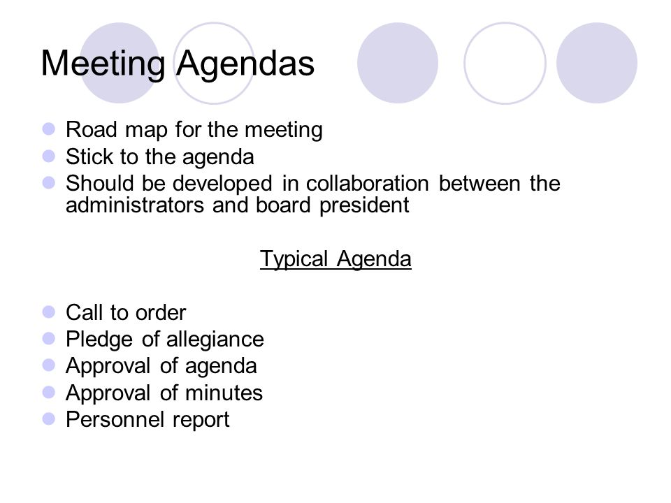 Meeting Agendas Road map for the meeting Stick to the agenda Should be developed in collaboration between the administrators and board president Typical Agenda Call to order Pledge of allegiance Approval of agenda Approval of minutes Personnel report