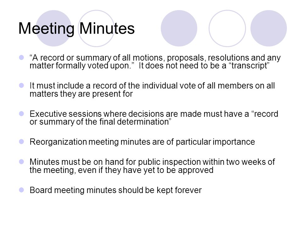 Meeting Minutes A record or summary of all motions, proposals, resolutions and any matter formally voted upon. It does not need to be a transcript It must include a record of the individual vote of all members on all matters they are present for Executive sessions where decisions are made must have a record or summary of the final determination Reorganization meeting minutes are of particular importance Minutes must be on hand for public inspection within two weeks of the meeting, even if they have yet to be approved Board meeting minutes should be kept forever