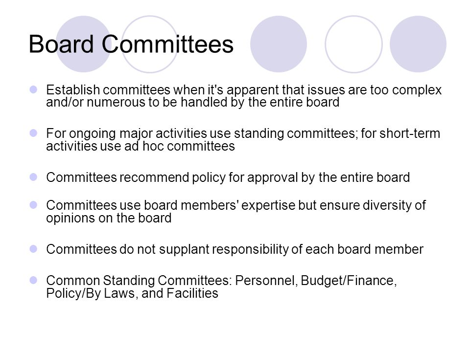 Board Committees Establish committees when it s apparent that issues are too complex and/or numerous to be handled by the entire board For ongoing major activities use standing committees; for short-term activities use ad hoc committees Committees recommend policy for approval by the entire board Committees use board members expertise but ensure diversity of opinions on the board Committees do not supplant responsibility of each board member Common Standing Committees: Personnel, Budget/Finance, Policy/By Laws, and Facilities
