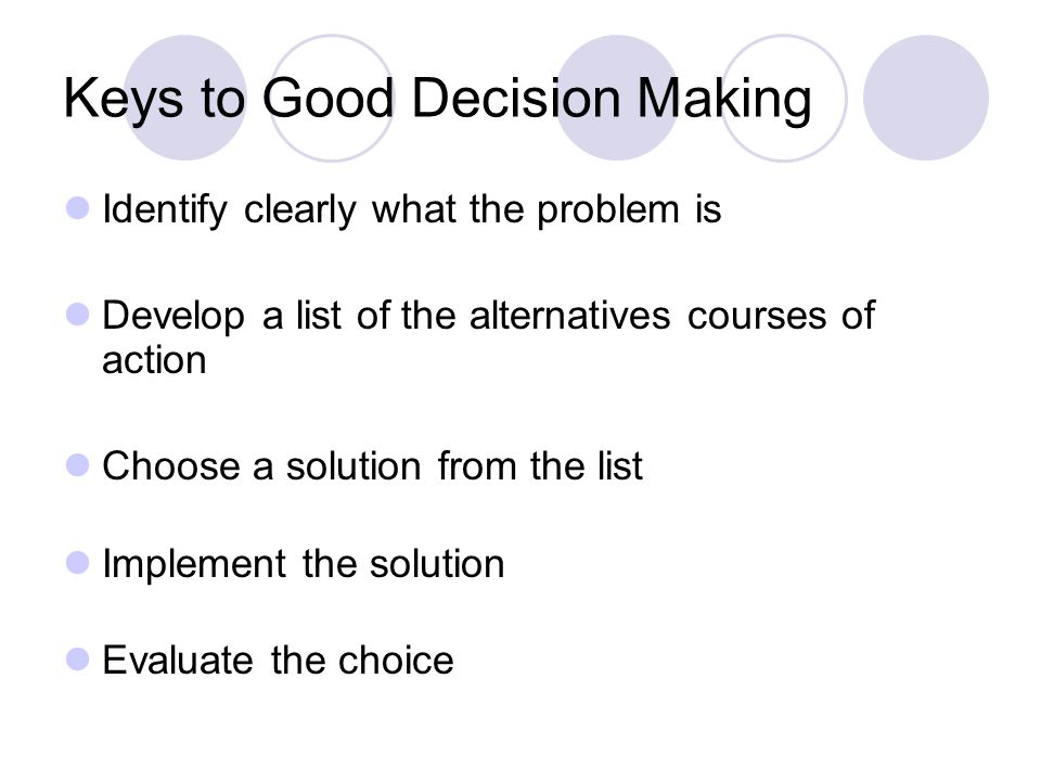 Keys to Good Decision Making Identify clearly what the problem is Develop a list of the alternatives courses of action Choose a solution from the list Implement the solution Evaluate the choice