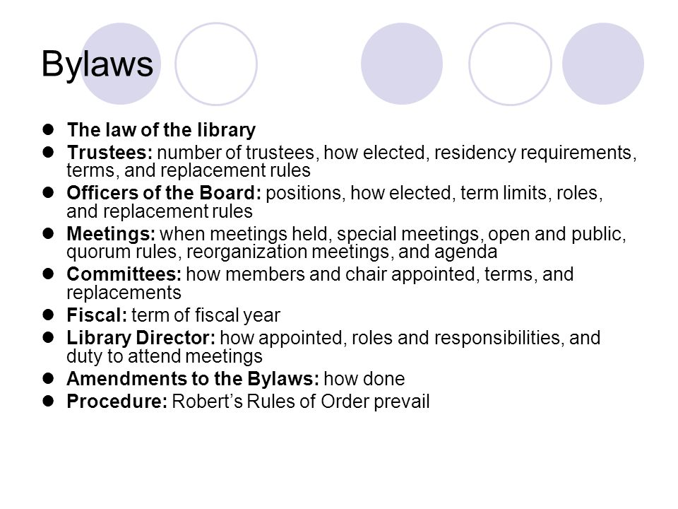 Bylaws The law of the library Trustees: number of trustees, how elected, residency requirements, terms, and replacement rules Officers of the Board: positions, how elected, term limits, roles, and replacement rules Meetings: when meetings held, special meetings, open and public, quorum rules, reorganization meetings, and agenda Committees: how members and chair appointed, terms, and replacements Fiscal: term of fiscal year Library Director: how appointed, roles and responsibilities, and duty to attend meetings Amendments to the Bylaws: how done Procedure: Robert's Rules of Order prevail