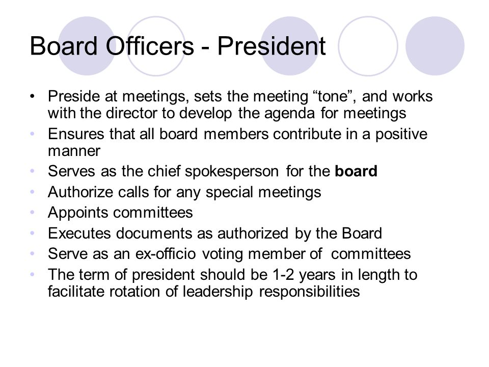 Board Officers - President Preside at meetings, sets the meeting tone , and works with the director to develop the agenda for meetings Ensures that all board members contribute in a positive manner Serves as the chief spokesperson for the board Authorize calls for any special meetings Appoints committees Executes documents as authorized by the Board Serve as an ex-officio voting member of committees The term of president should be 1-2 years in length to facilitate rotation of leadership responsibilities