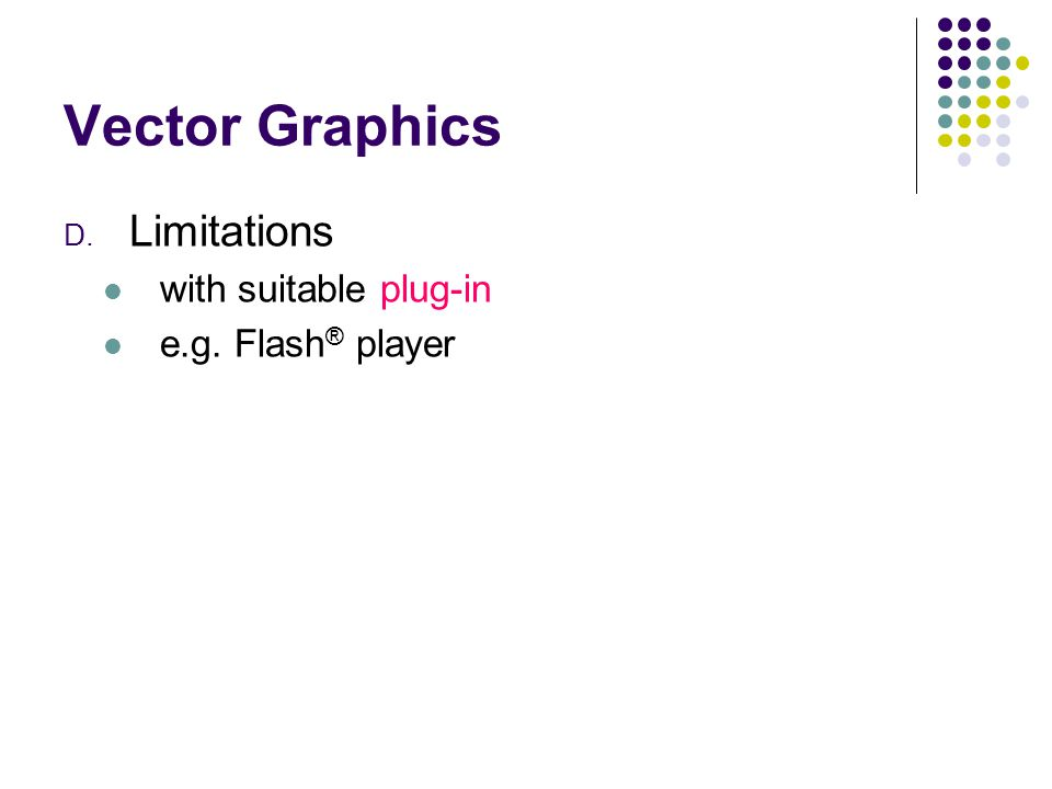 Vector Graphics D. Limitations with suitable plug-in e.g. Flash ® player