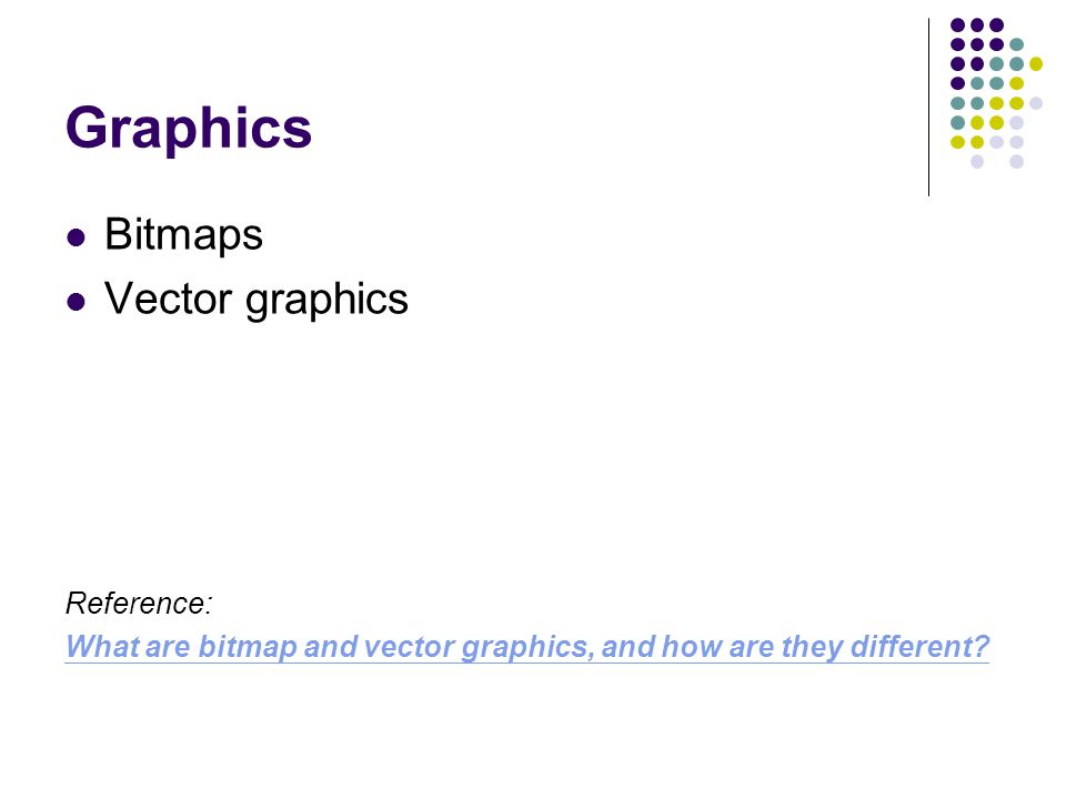 Graphics Bitmaps Vector graphics Reference: What are bitmap and vector graphics, and how are they different