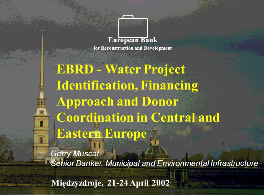    EBRD - Water Project Identification, Financing Approach and Donor Coordination in Central and Eastern Europe European Bank for Reconstruction and Development  Gerry Muscat Senior Banker, Municipal and Environmental Infrastructure Międzyzdroje, April 2002