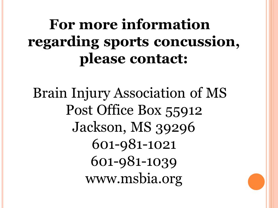 For more information regarding sports concussion, please contact: Brain Injury Association of MS Post Office Box Jackson, MS