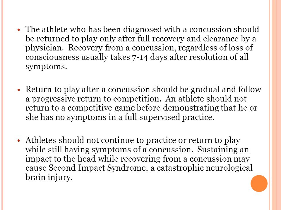 The athlete who has been diagnosed with a concussion should be returned to play only after full recovery and clearance by a physician.