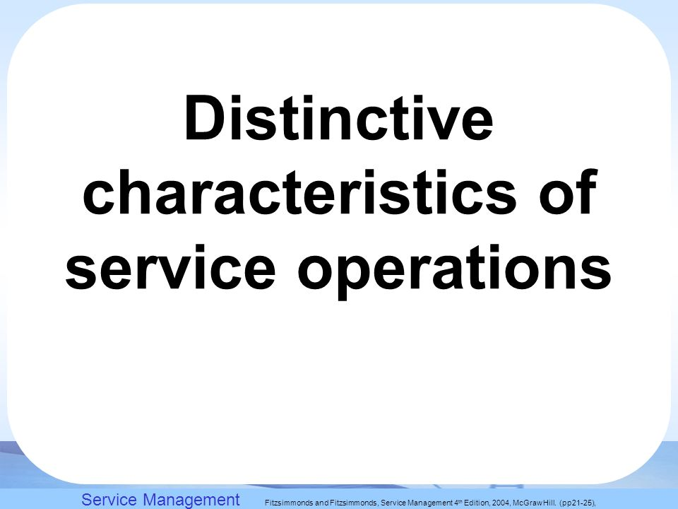 Slack, Chambers and Johnston, Operations Management 5 th Edition © Nigel Slack, Stuart Chambers, and Robert Johnston 2007 Distinctive characteristics of service operations Service Management Fitzsimmonds and Fitzsimmonds, Service Management 4 th Edition, 2004, McGraw Hill.