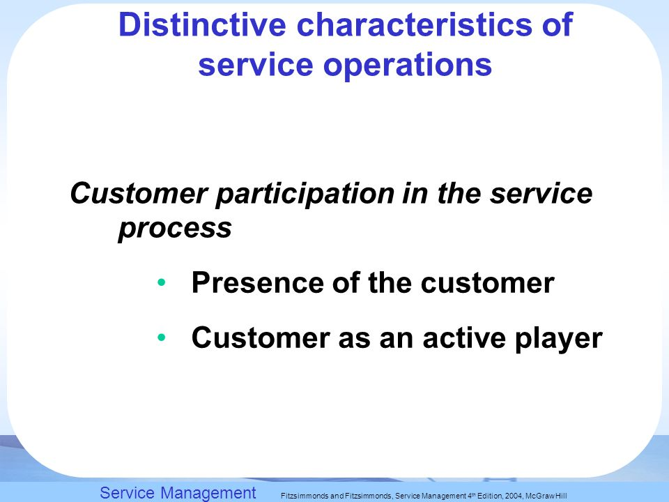 Slack, Chambers and Johnston, Operations Management 5 th Edition © Nigel Slack, Stuart Chambers, and Robert Johnston 2007 Distinctive characteristics of service operations Customer participation in the service process Presence of the customer Customer as an active player Service Management Fitzsimmonds and Fitzsimmonds, Service Management 4 th Edition, 2004, McGraw Hill