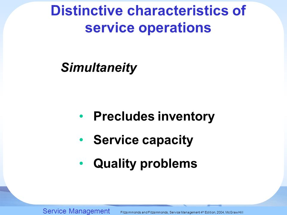 Slack, Chambers and Johnston, Operations Management 5 th Edition © Nigel Slack, Stuart Chambers, and Robert Johnston 2007 Simultaneity Precludes inventory Service capacity Quality problems Service Management Fitzsimmonds and Fitzsimmonds, Service Management 4 th Edition, 2004, McGraw Hill Distinctive characteristics of service operations