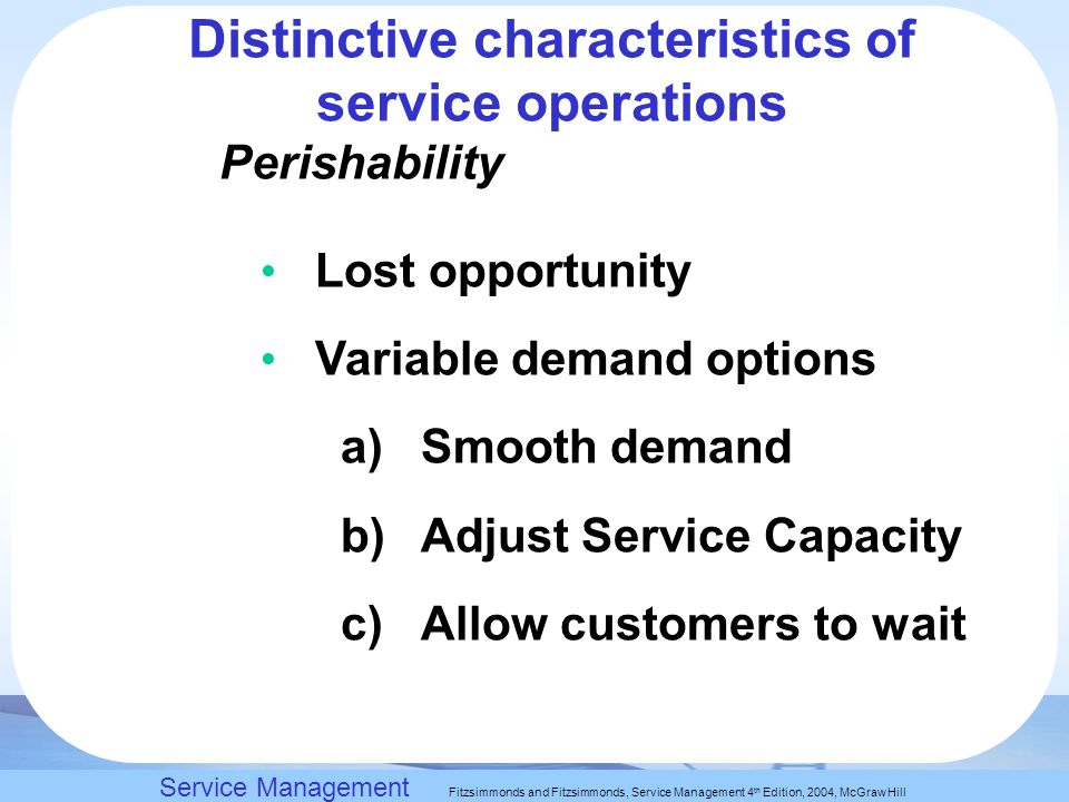 Slack, Chambers and Johnston, Operations Management 5 th Edition © Nigel Slack, Stuart Chambers, and Robert Johnston 2007 Perishability Lost opportunity Variable demand options a)Smooth demand b)Adjust Service Capacity c)Allow customers to wait Service Management Fitzsimmonds and Fitzsimmonds, Service Management 4 th Edition, 2004, McGraw Hill Distinctive characteristics of service operations