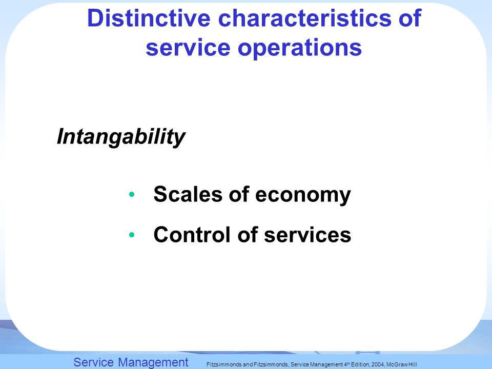 Slack, Chambers and Johnston, Operations Management 5 th Edition © Nigel Slack, Stuart Chambers, and Robert Johnston 2007 Intangability Scales of economy Control of services Service Management Fitzsimmonds and Fitzsimmonds, Service Management 4 th Edition, 2004, McGraw Hill Distinctive characteristics of service operations