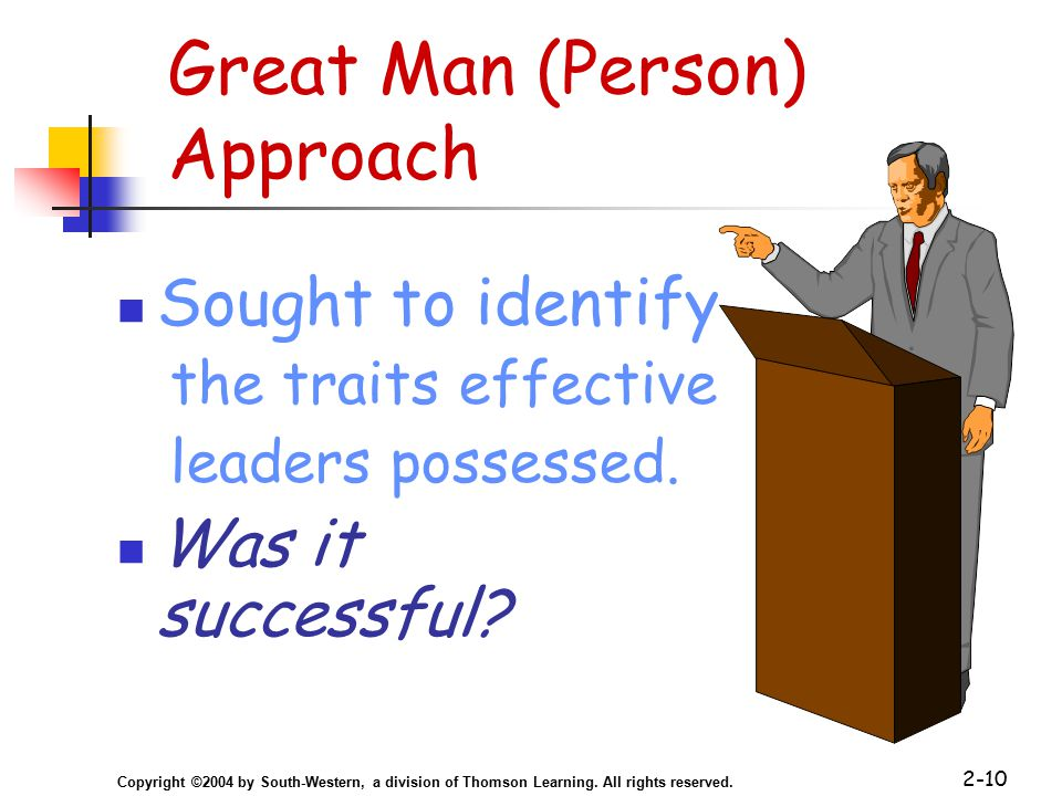 Copyright ©2004 by South-Western, a division of Thomson Learning. All rights reserved. 2-10 Great Man (Person) Approach Sought to identify the traits
