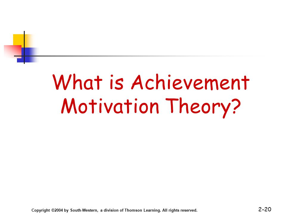 Copyright ©2004 by South-Western, a division of Thomson Learning. All rights reserved. 2-20 What is Achievement Motivation Theory?
