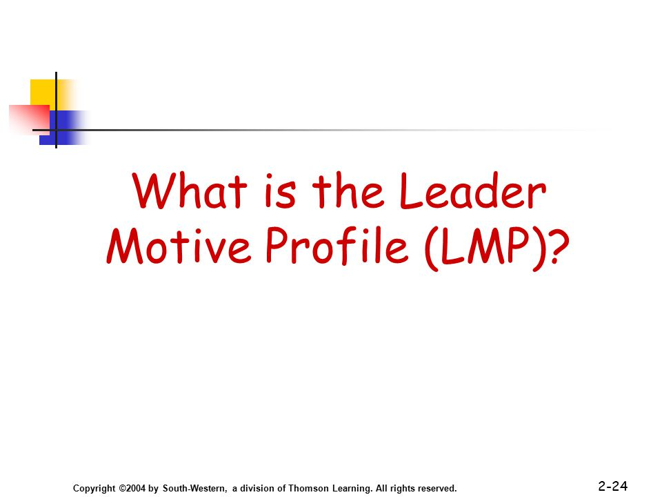 Copyright ©2004 by South-Western, a division of Thomson Learning. All rights reserved. 2-24 What is the Leader Motive Profile (LMP)?