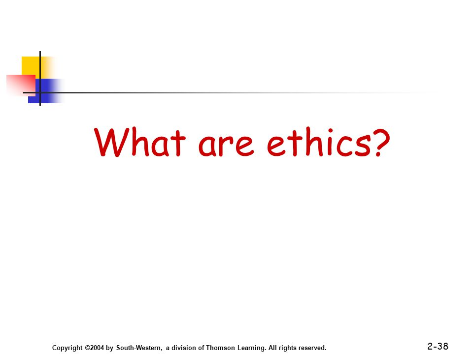 Copyright ©2004 by South-Western, a division of Thomson Learning. All rights reserved. 2-38 What are ethics?
