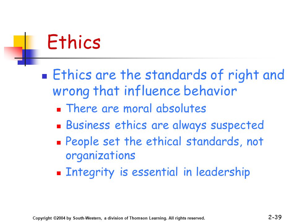 Copyright ©2004 by South-Western, a division of Thomson Learning. All rights reserved. 2-39 Ethics Ethics are the standards of right and wrong that in