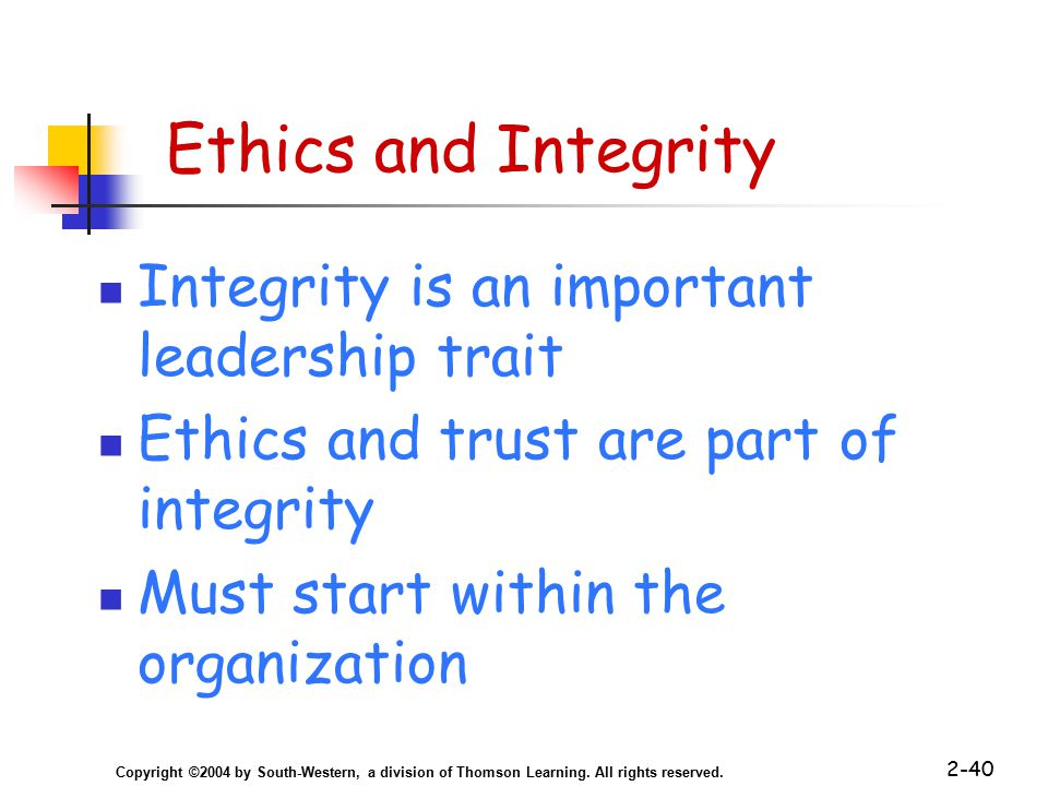 Copyright ©2004 by South-Western, a division of Thomson Learning. All rights reserved. 2-40 Ethics and Integrity Integrity is an important leadership