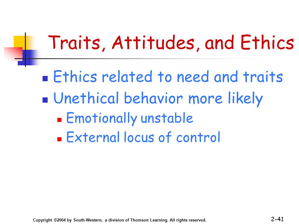 Copyright ©2004 by South-Western, a division of Thomson Learning. All rights reserved. 2-41 Traits, Attitudes, and Ethics Ethics related to need and t