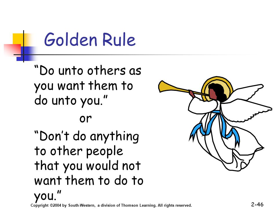 """Copyright ©2004 by South-Western, a division of Thomson Learning. All rights reserved. 2-46 Golden Rule """"Do unto others as you want them to do unto yo"""