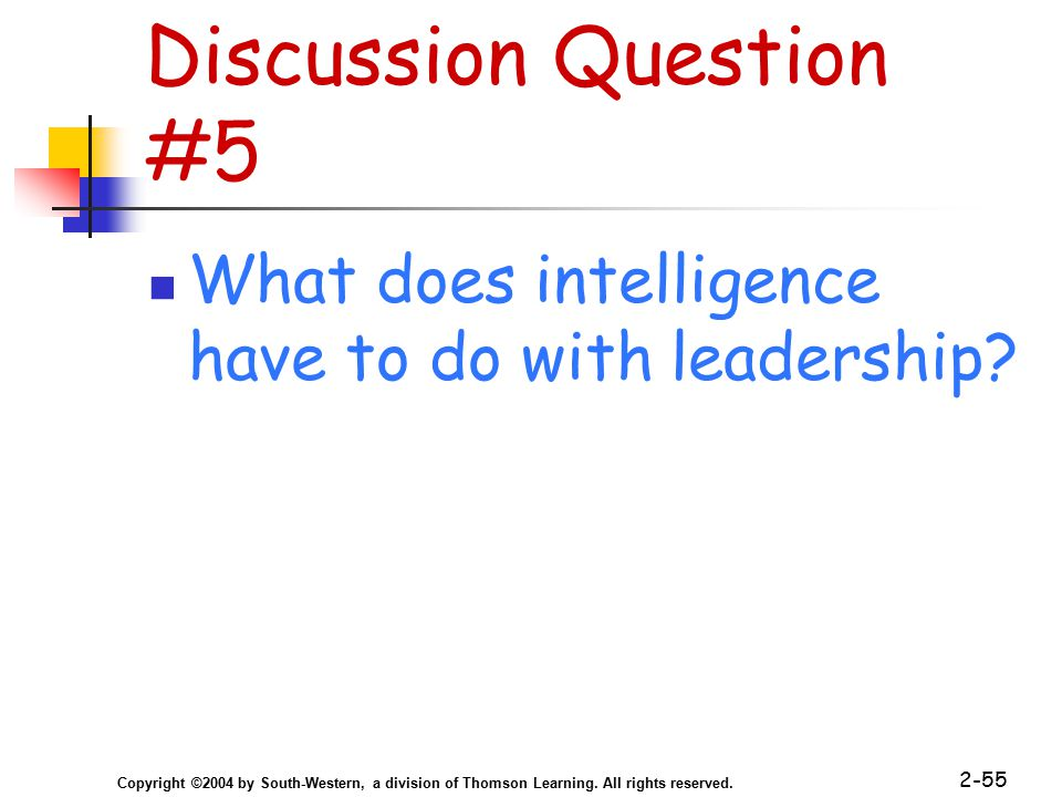 Copyright ©2004 by South-Western, a division of Thomson Learning. All rights reserved. 2-55 Discussion Question #5 What does intelligence have to do w