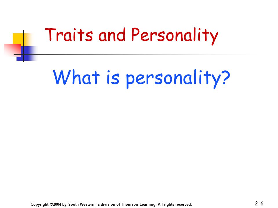 Copyright ©2004 by South-Western, a division of Thomson Learning. All rights reserved. 2-6 Traits and Personality What is personality?