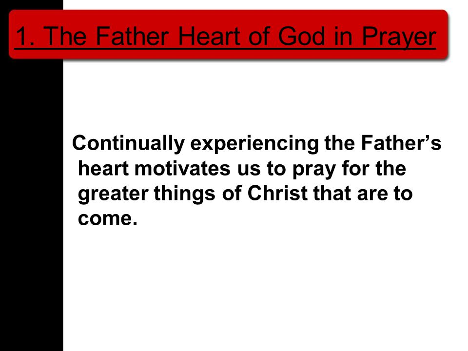 Continually experiencing the Father's heart motivates us to pray for the greater things of Christ that are to come.