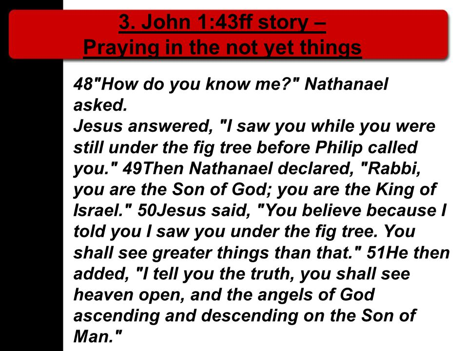 3. John 1:43ff story – Praying in the not yet things 48 How do you know me Nathanael asked.