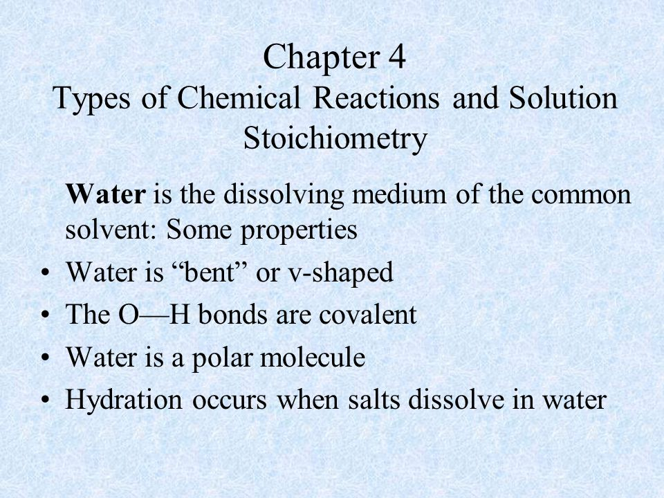 Chapter 4 Types of Chemical Reactions and Solution Stoichiometry Water is the dissolving medium of the common solvent: Some properties Water is bent or v-shaped The O—H bonds are covalent Water is a polar molecule Hydration occurs when salts dissolve in water