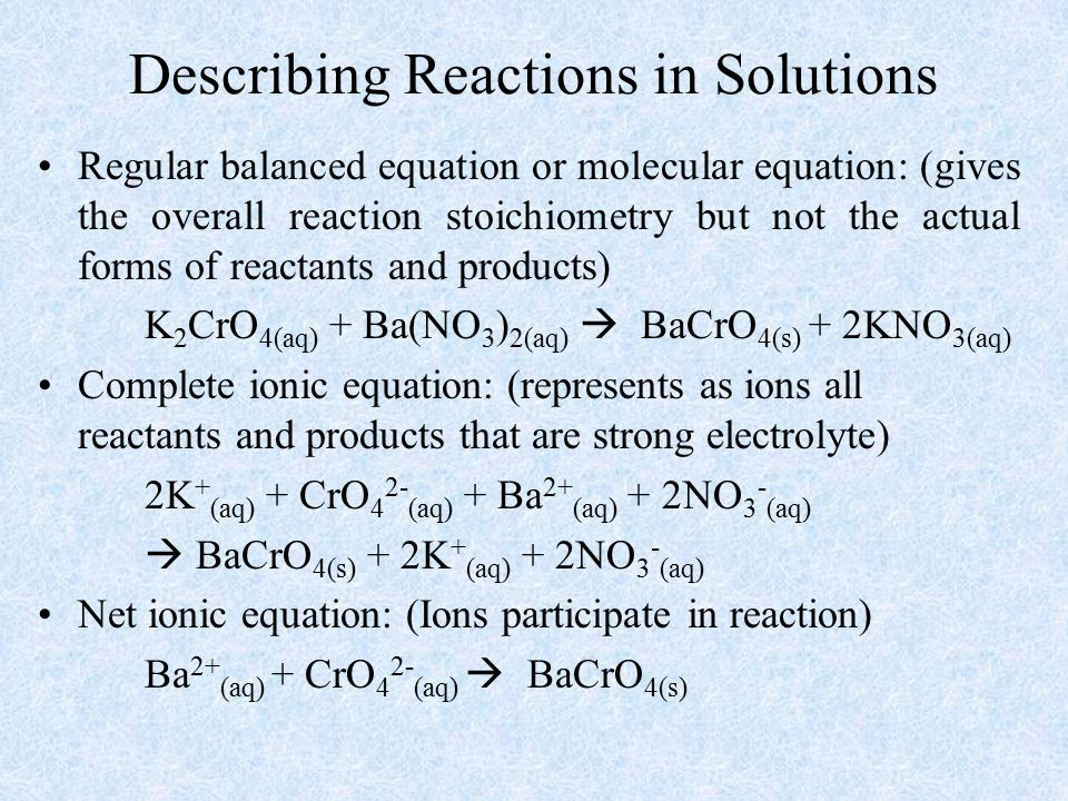 Describing Reactions in Solutions Regular balanced equation or molecular equation: (gives the overall reaction stoichiometry but not the actual forms of reactants and products) K 2 CrO 4(aq) + Ba(NO 3 ) 2(aq)  BaCrO 4(s) + 2KNO 3(aq) Complete ionic equation: (represents as ions all reactants and products that are strong electrolyte) 2K + (aq) + CrO 4 2- (aq) + Ba 2+ (aq) + 2NO 3 - (aq)  BaCrO 4(s) + 2K + (aq) + 2NO 3 - (aq) Net ionic equation: (Ions participate in reaction) Ba 2+ (aq) + CrO 4 2- (aq)  BaCrO 4(s)