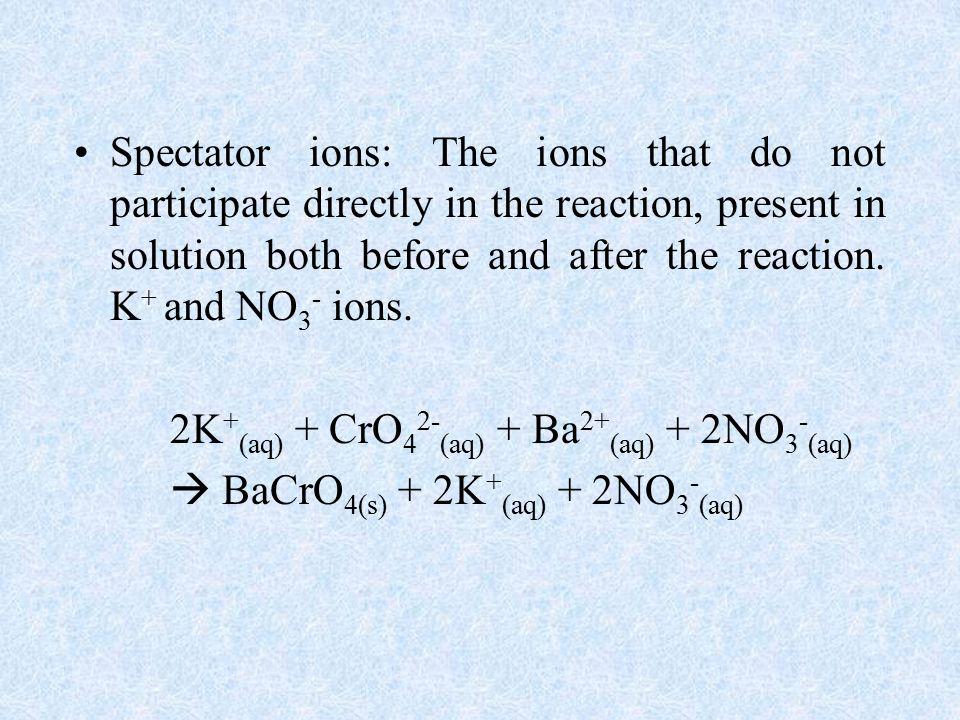 Spectator ions: The ions that do not participate directly in the reaction, present in solution both before and after the reaction.