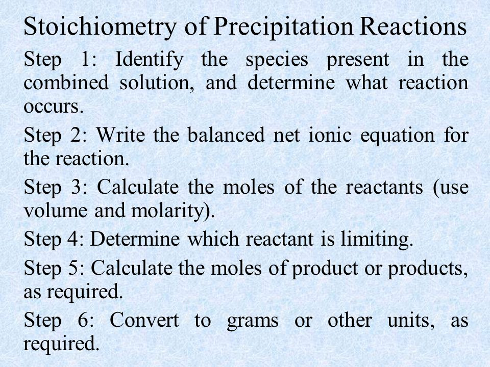 Stoichiometry of Precipitation Reactions Step 1: Identify the species present in the combined solution, and determine what reaction occurs.