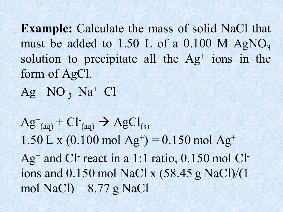 Example: Calculate the mass of solid NaCl that must be added to 1.50 L of a M AgNO 3 solution to precipitate all the Ag + ions in the form of AgCl.