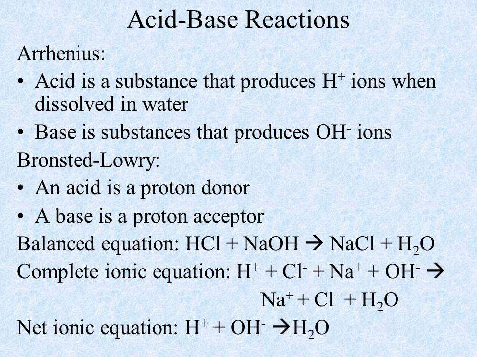 Acid-Base Reactions Arrhenius: Acid is a substance that produces H + ions when dissolved in water Base is substances that produces OH - ions Bronsted-Lowry: An acid is a proton donor A base is a proton acceptor Balanced equation: HCl + NaOH  NaCl + H 2 O Complete ionic equation: H + + Cl - + Na + + OH -  Na + + Cl - + H 2 O Net ionic equation: H + + OH -  H 2 O