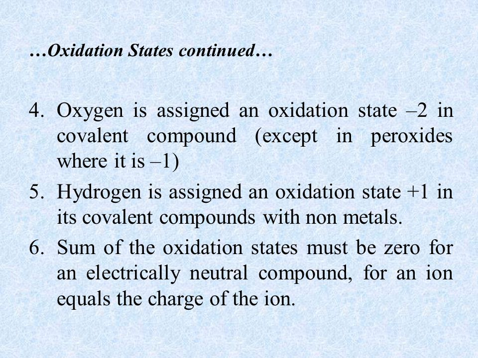 …Oxidation States continued… 4.Oxygen is assigned an oxidation state –2 in covalent compound (except in peroxides where it is –1) 5.Hydrogen is assigned an oxidation state +1 in its covalent compounds with non metals.