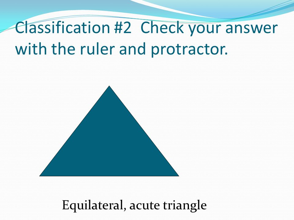 Classification #2 Check your answer with the ruler and protractor. Equilateral, acute triangle