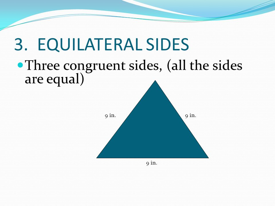 3. EQUILATERAL SIDES Three congruent sides, (all the sides are equal) 9 in. 9 in. 9 in.