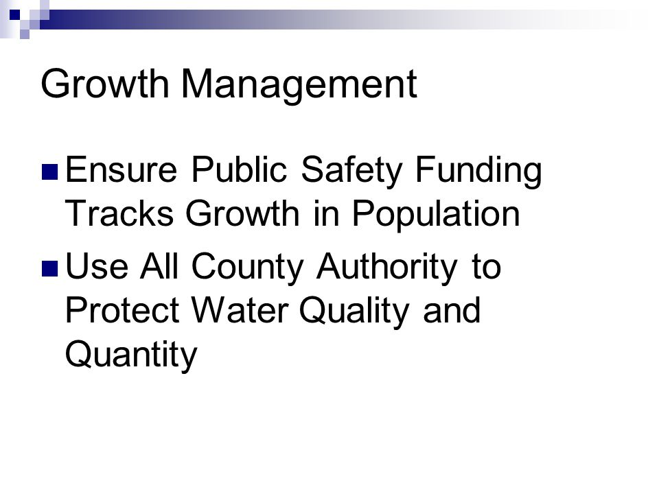 Growth Management Ensure Public Safety Funding Tracks Growth in Population Use All County Authority to Protect Water Quality and Quantity