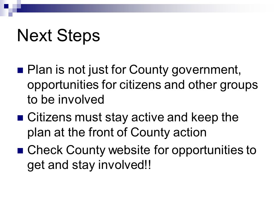 Next Steps Plan is not just for County government, opportunities for citizens and other groups to be involved Citizens must stay active and keep the plan at the front of County action Check County website for opportunities to get and stay involved!!