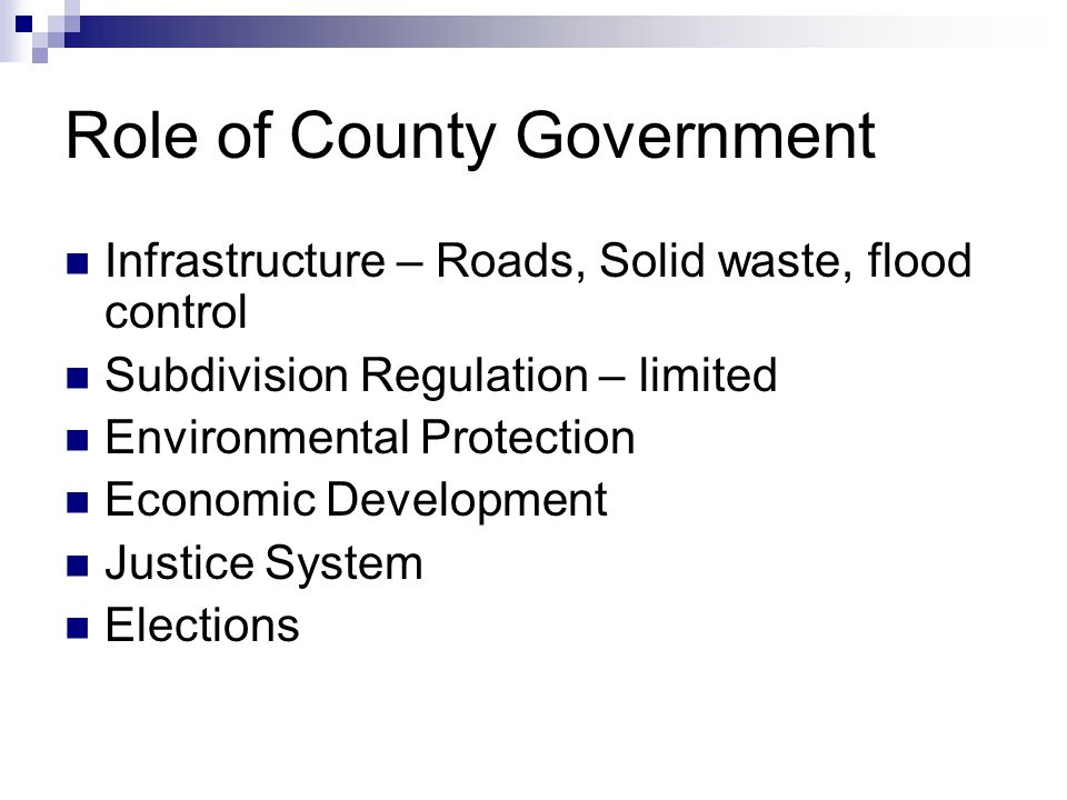 Role of County Government Infrastructure – Roads, Solid waste, flood control Subdivision Regulation – limited Environmental Protection Economic Development Justice System Elections