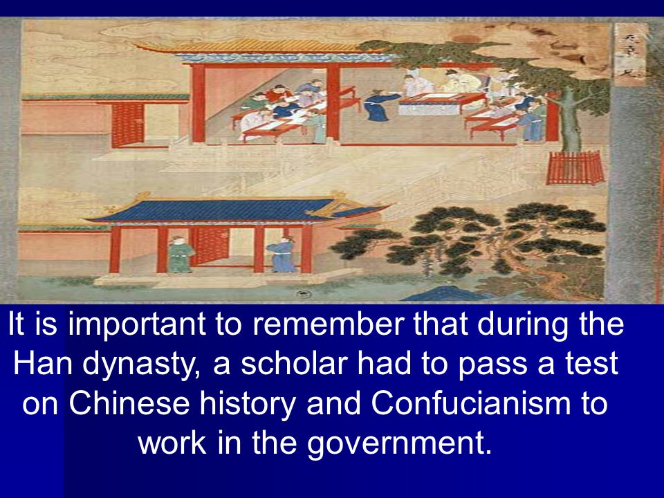 It is important to remember that during the Han dynasty, a scholar had to pass a test on Chinese history and Confucianism to work in the government.