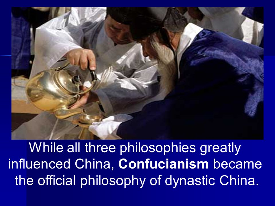 While all three philosophies greatly influenced China, Confucianism became the official philosophy of dynastic China.